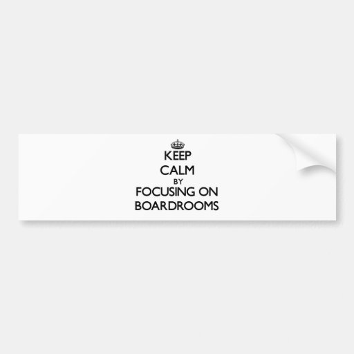 Keep Calm by focusing on Boardrooms Bumper Sticker