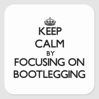 Keep Calm by focusing on Bootlegging Square Sticker
