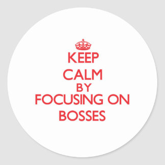 Keep Calm by focusing on Bosses Round Sticker