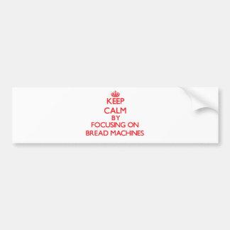 Keep Calm by focusing on Bread Machines Bumper Sticker