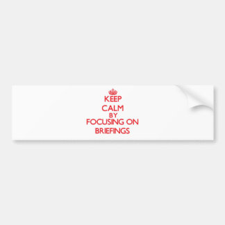 Keep Calm by focusing on Briefings Bumper Sticker