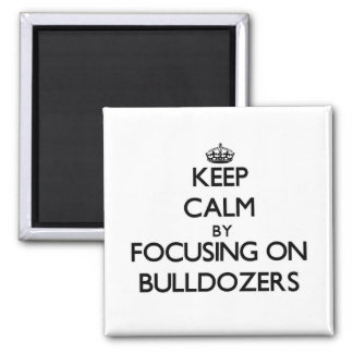 Keep Calm by focusing on Bulldozers Refrigerator Magnets