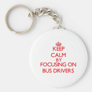 Keep Calm by focusing on Bus Drivers Key Chain