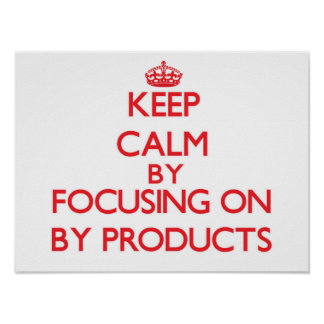 Keep Calm by focusing on By-Products Posters