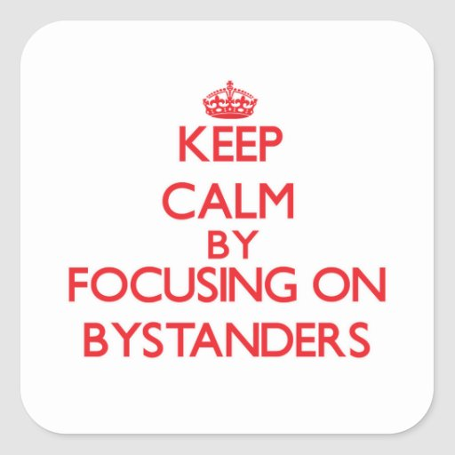 Keep Calm by focusing on Bystanders Square Stickers