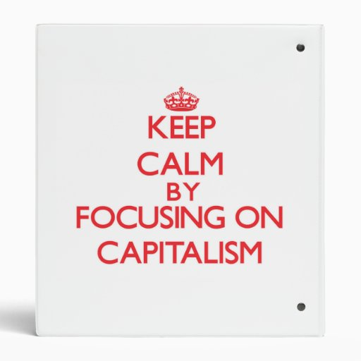Keep Calm by focusing on Capitalism 3 Ring Binders
