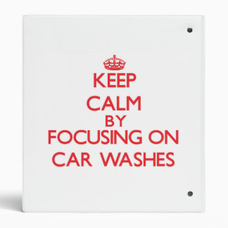 Keep Calm by focusing on Car Washes Vinyl Binders