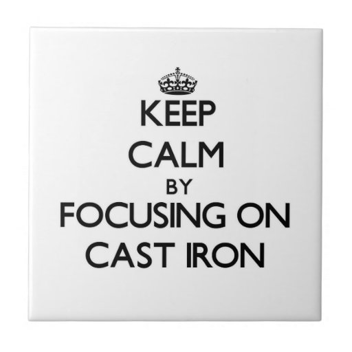 Keep Calm by focusing on Cast-Iron Tile