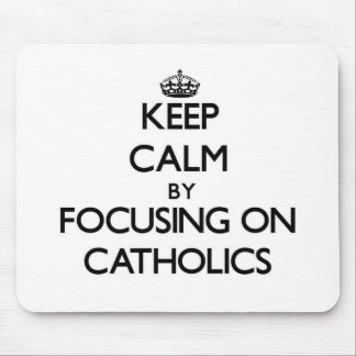 Keep Calm by focusing on Catholics Mousepads