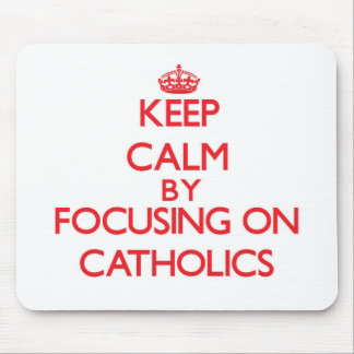 Keep Calm by focusing on Catholics Mouse Pad