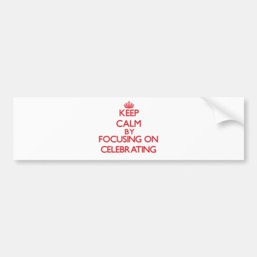Keep Calm by focusing on Celebrating Bumper Stickers