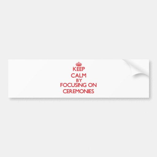 Keep Calm by focusing on Ceremonies Bumper Stickers