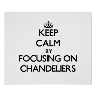 Keep Calm by focusing on Chandeliers Print