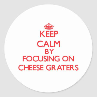 Keep Calm by focusing on Cheese Graters Round Sticker