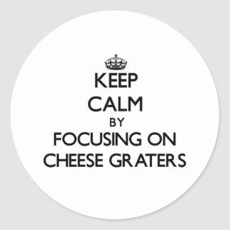 Keep Calm by focusing on Cheese Graters Round Stickers