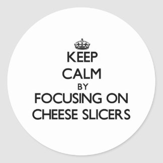 Keep Calm by focusing on Cheese Slicers Round Stickers