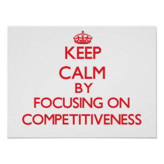Keep Calm by focusing on Competitiveness Posters