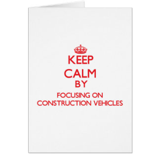 Keep Calm by focusing on Construction Vehicles Greeting Card