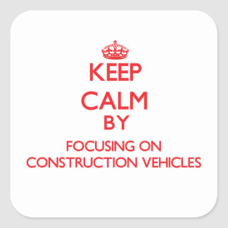 Keep Calm by focusing on Construction Vehicles Square Sticker