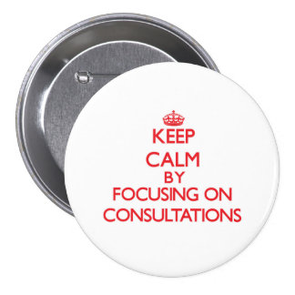 Keep Calm by focusing on Consultations Pinback Button