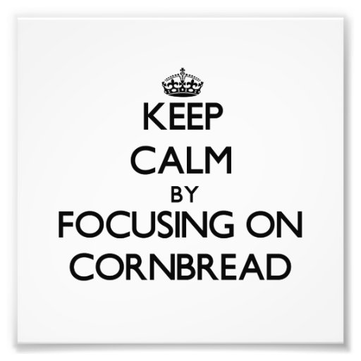 Keep Calm by focusing on Cornbread Photograph