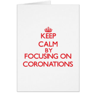 Keep Calm by focusing on Coronations Greeting Cards