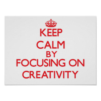 Keep Calm by focusing on Creativity Posters