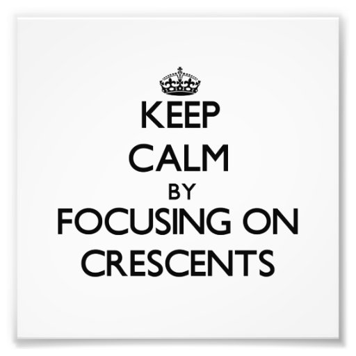 Keep Calm by focusing on Crescents Photo