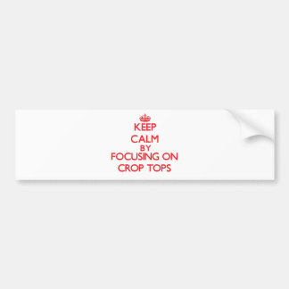 Keep Calm by focusing on Crop Tops Bumper Stickers