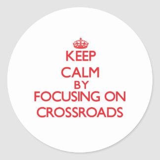 Keep Calm by focusing on Crossroads Round Stickers