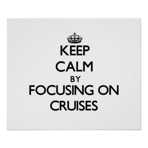 Keep Calm by focusing on Cruises Poster