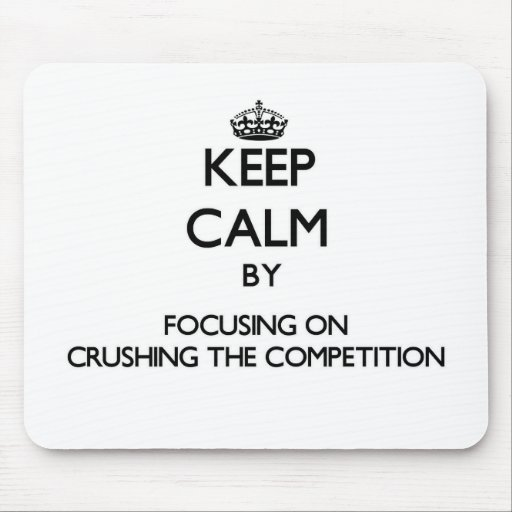 Keep Calm by focusing on Crushing the Competition Mouse Pads