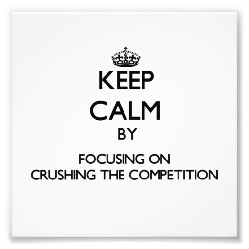 Keep Calm by focusing on Crushing the Competition Photograph