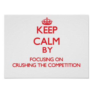 Keep Calm by focusing on Crushing the Competition Print