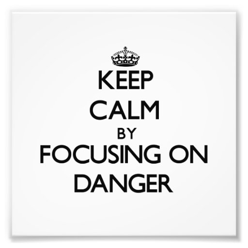 Keep Calm by focusing on Danger Photograph