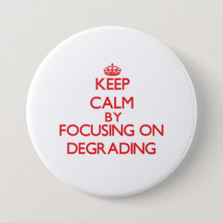 Keep Calm by focusing on Degrading 3 Inch Round Button