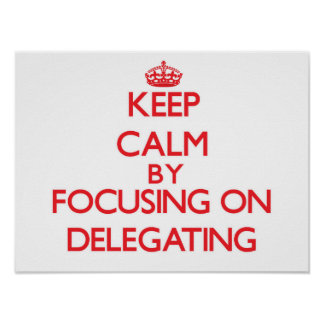 Keep Calm by focusing on Delegating Posters