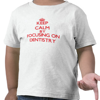 Keep Calm by focusing on Dentistry T Shirts