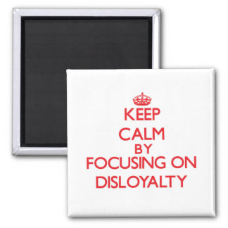 Keep Calm by focusing on Disloyalty Fridge Magnet