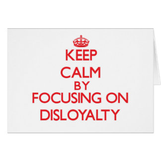 Keep Calm by focusing on Disloyalty Greeting Card