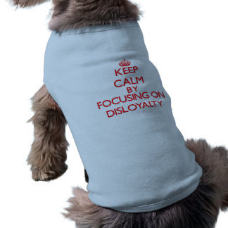 Keep Calm by focusing on Disloyalty Pet Clothes