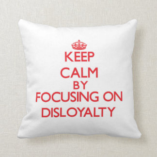 Keep Calm by focusing on Disloyalty Pillow