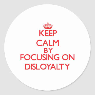Keep Calm by focusing on Disloyalty Round Sticker