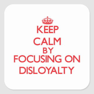 Keep Calm by focusing on Disloyalty Square Sticker