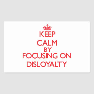 Keep Calm by focusing on Disloyalty Rectangle Stickers
