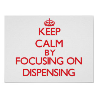 Keep Calm by focusing on Dispensing Poster