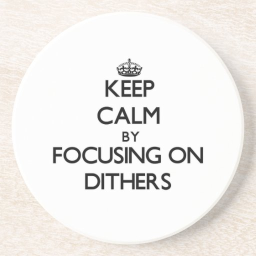 Keep Calm by focusing on Dithers Coaster
