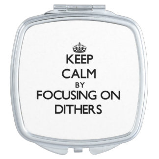 Keep Calm by focusing on Dithers Vanity Mirrors