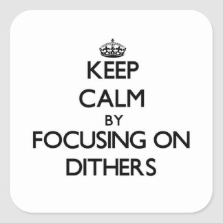 Keep Calm by focusing on Dithers Square Sticker