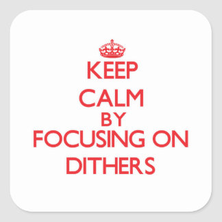Keep Calm by focusing on Dithers Square Stickers
